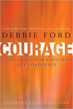 Courage: Overcoming Fear and Igniting Self-Confidence: Debbie Ford, Wayne W. Dyer: 9780062068927: Amazon.com: Books