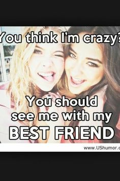 You think I'm crazy you should see me with my best friend