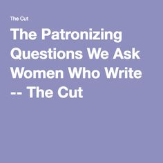 The Patronizing Questions We Ask Women Who Write -- The Cut
