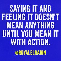 SAYING IT AND FEELING IT DOESN'T MEAN ANYTHING UNTIL YOU MEAN IT WITH ACTION.
