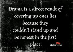 Exactly. From our last conversation sounds like you are going through that drama. Covering up some lies are you?