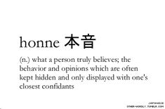 pronunciation | hon-ne  Japanese script | 本音 see also | tatemae 建前: what one pretends to believe                                    #honne, japanese, noun, what one truly believes, belief, believe, true, true belief, honest, true to yourself, words, word, otherwordly, other-wordly, definition, definitions, unusual word, unusual words, strange word, strange words, culture, H,