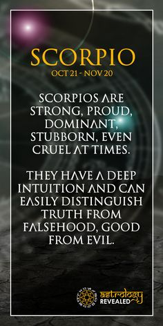 Scorpios are strong, proud, dominant, stubborn, even cruel at times. They have a deep intuition and can easily distinguish truth from falsehood, good from evil.Follow us today.  Join Us As We Explore Horoscopes,Numerology, Tarot, Chakras⭐️ and much more.   Visit our site www.astrologyrevealed.com