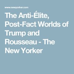 The Anti-Élite, Post-Fact Worlds of Trump and Rousseau - The New Yorker