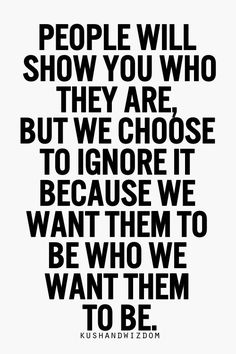 When someone shows you who they are believe them, if you want ...