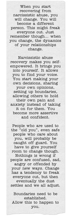 """When you start to recovering from narcissist abuse, you will change. You might freak everyone out. People who are used to the """"old you"""" may be caught off guard. It allows you to set up boundaries and let others hold their own pain and anxiety instead of you taking it on for them. You become more assertive and confident. Allow this to happen. The dust will settle and everyone will adjust."""