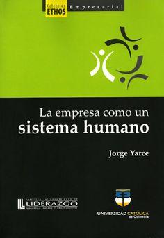 La empresa como un sistema humano– Jorge Yarce-Universidad Católica de Colombia   http://www.librosyeditores.com/tiendalemoine/administracion/158-la-empresa-como-un-sistema-humano.html    Editores y distribuidores.