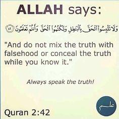 Holy Quran ------------------ وَلَا تَلْبِسُوا الْحَقَّ بِالْبَاطِلِ وَتَكْتُمُوا الْحَقَّ وَأَنْتُمْ تَعْلَمُونَ Confound not the Truth with falsehood nor conceal it knowingly. Beautiful Islamic Quotes, Islamic Inspirational Quotes, Quran Verses, Quran Quotes, Muslim Quotes, Religious Quotes, Coran Islam, Noble Quran, Islam Quran