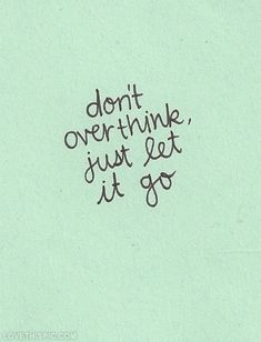 Dont overthink, just let it go life quotes quotes quote life inspirational letting go motivational life lessons teen teen quotes overthinking