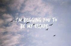 I gotta get outta here, im begging you, im begging you, im begging you. To be my escape. Relient K