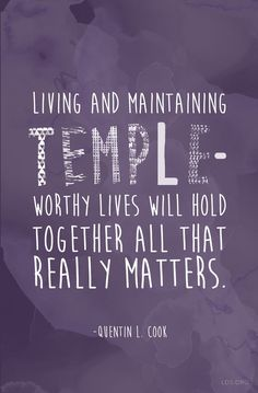 """Living and maintaining temple-worthy lives will hold together all that really matters."" —Quentin L. Cook:"