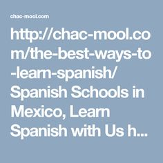 http://chac-mool.com/the-best-ways-to-learn-spanish/    Spanish Schools in Mexico, Learn Spanish with Us http://chac-mool.com/ Call Us:01 777 317 2555