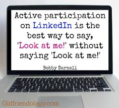 Active participation on LinkedIn is the best way to say, 'Look at me!' without saying 'Look at me! :) THREE TIPS FOR LINKEDIN (AND A GREAT BONUS!)  http://girlfriendology.com/three-tips-for-linkedin-and-a-great-bonus/