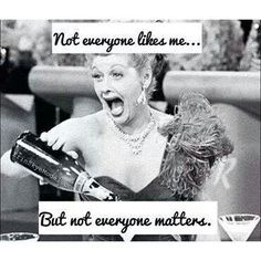 Not everyone likes me. ..but not everyone matters