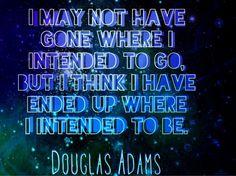 Eu posso não ter ido onde eu pretendia, mas eu acho que terminei onde eu deveria estar.
