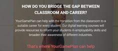Your Game Plan resources for schools The free learning platform is targeted at 15-18 year olds, as this is the age that most people need to make more decisions about career choices/further education etc. Therefore, we want to develop their soft skills needed to have a successful career, particularly as careers education varies largely depending on a young person's background. Further Education, Career Choices, Learning Courses, Classroom Resources, Schools, Platform, Student, Age, How To Plan