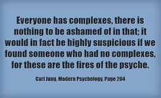 Everyone has complexes, there is nothing to be ashamed of in that; it would in fact be highly suspicious if we found someone who had no complexes, for these are the fires of the psyche. ~Carl Jung, Modern Psychology, Page 204.