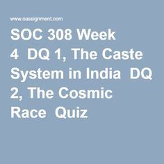 SOC 308 Week 4  DQ 1, The Caste System in India  DQ 2, The Cosmic Race  Quiz