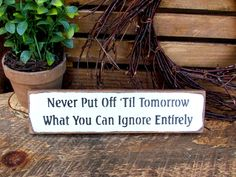 "This sign reads ""Never Put Off Till Tomorrow What You Can Ignore Entirely"", it was made to sit on a shelf, atop of a door, window sill, basically it looks good anywhere. It measures 2.5""W x 10""L. It i"