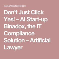 Don't Just Click Yes! – AI Start-up Binadox, the IT Compliance Solution – Artificial Lawyer