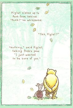 """""""Piglet sidled up to Pooh from behind.' he whispered. 'Yes, Piglet?' 'Nothing,' said Piglet, taking Pooh's paw. 'I just wanted to be sure of you. Milne in Winnie the Pooh The Words, Pooh And Piglet Quotes, Tao Of Pooh Quotes, A A Milne Quotes, Blah Quotes, Pooh Winnie, Lyric Quotes, Wisdom Quotes, Quotes Quotes"""