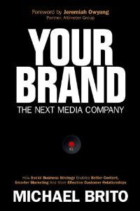 Your Brand, The Next Media Company: How A Social Business Strategy Can Enable Better Content, Smarter Marketing And Deeper Customer Relationships