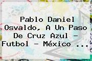 http://tecnoautos.com/wp-content/uploads/imagenes/tendencias/thumbs/pablo-daniel-osvaldo-a-un-paso-de-cruz-azul-futbol-mexico.jpg Pablo Daniel Osvaldo. Pablo Daniel Osvaldo, a un paso de Cruz Azul - Futbol - México ..., Enlaces, Imágenes, Videos y Tweets - http://tecnoautos.com/actualidad/pablo-daniel-osvaldo-pablo-daniel-osvaldo-a-un-paso-de-cruz-azul-futbol-mexico/