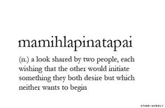 """The word Mamihlapinatapai (sometimes spelled mamihlapinatapei) is derived from the Yaghan language of Tierra del Fuego, listed in The Guinness Book of World Records as the """"most succinct word"""". It refers to """"a look shared by two people, each wishing that the other will offer something that they both desire but are unwilling to suggest or offer themselves."""" It is also cited in books and articles on game theory associated with the volunteer's dilemma. #words #definition #wow #untranslatable"""