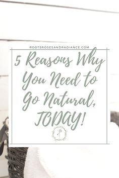 5 Reasons Why You Need to Go Natural, TODAY!