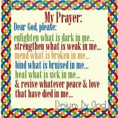 My Prayer: Dear God, please: Enlighten what is dark in me. Strengthen what is weak in me. Mend what is broken in me. Bind what is bruised in me. Heal what is sick in me. & Revive whatever Peace & Love ♥ that have died in me. God Prayer, Power Of Prayer, Daily Prayer, Night Prayer, Luther, Cool Words, Wise Words, Dear God, Kirchen