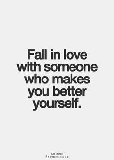 Fall in love with someone who makes you better yourself.