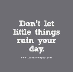 Don't let little things ruin your day.