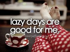 Lazy days are good for me - rePinned by ohhowsheblooms.com