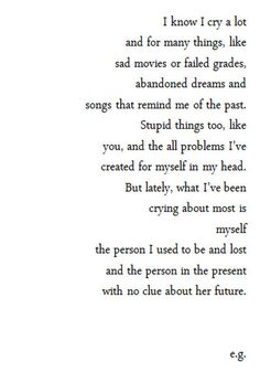 quote but latley, what I've been crying about most is myself the person I used to be and lost and the person in the present with no clue about her future