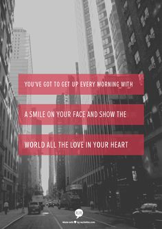 You've got to get up every morning with a smile on your face and show the world all the love in your heart (Carole King- Beautiful)