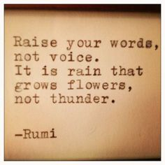 Rumi quote: Raise your words, not your voice. It is the rain that grows flowers, not thunder. Now Quotes, Rumi Quotes, Quotable Quotes, Words Quotes, Great Quotes, Quotes To Live By, Life Quotes, Inspirational Quotes, Sayings