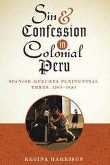 SIN AND CONFESSION IN COLONIAL PERU: SPANISH-QUECHUA PENITENTIAL TEXTS, 1560-1650~Regina Harrison~University of Texas Press~2014