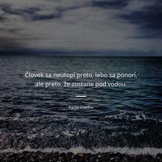 Človek sa neutopí preto, lebo sa ponorí, ale preto, že zostane pod vodou. - Paulo Coelho #voda Don't Give Up, Carpe Diem, Wisdom Quotes, Motto, Robert Kiyosaki, Victor Hugo, Bible, Humor, Motivation