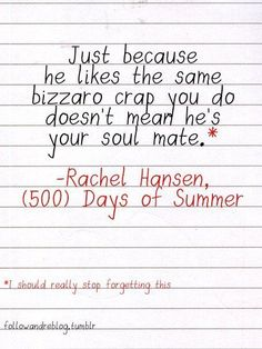 Just because he likes the same bizarro crap you do doesn't mean he's your soul mate. - Rachel Hansen, 500 Days Of Summer  So true!