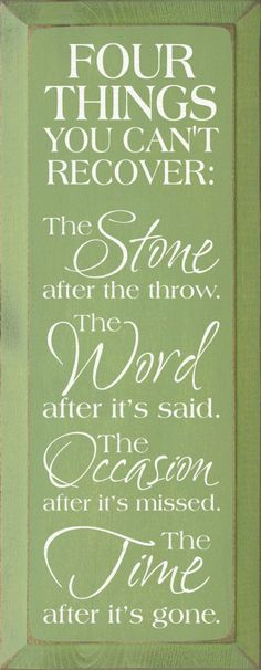 Four things you can´t recover: The stone after the throw. The word after it's said. The occasion after it's missed. The time after it's gone.