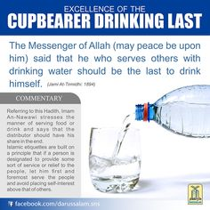 The Messenger of Allah (may peace be upon him) said that he who serves others with drinking water should be the last to drink himself.  [Jami At-Tirmidhi: 1894]