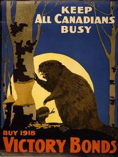 """Canadian WWI Propaganda Poster, found via Mental Floss - """"While it may seem silly to see a 1918 propaganda poster motivating everyone to support the war effort illustrated with a beaver, remember that the animals have long been an icon of the country and were even named the national animal in 1975. Plus, it makes sense to tell everyone to keep busy with a busy beaver."""""""