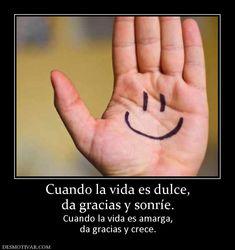 Cuando la vida es dulce, da gracias y sonríe. Cuando la vida es amarga, da gracias y crece.