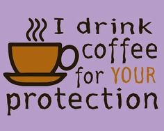 I drink coffee for your protection quotes quote coffee morning funny quotes humor coffee quotes