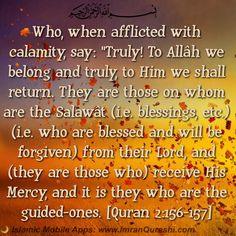 "* In the name of #Allah, the Most Gracious, the Most Merciful   Who, when afflicted with calamity, say: ""Truly! To Allâh we belong and truly, to Him we shall return. They are those on whom are the Salawât (i.e. blessings, etc.) (i.e. who are blessed and will be forgiven) from their Lord, and (they are those who) receive His Mercy, and it is they who are the guided-ones.  ان لوگوں پر جب کوئی مصیبت واقع ہوتی ہے تو کہتے ہیں کہ ہم خدا ہی کا مال ہیں اور اسی کی طرف لوٹ کر جانے والے ہیں یہی لوگ ہیں…"