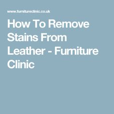 How To Remove Stains From Leather - Furniture Clinic