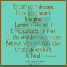 """Dream your #dream. Follow your #heart. #Imagine. #Listen to the #wind. #Drink #sunsets. Be #free. Let the #wonder never cease. #Believe. #Wish on EVERY #star. Create #adventure. Be #Kind."" -Debbie Coulter #quote #quoteoftheday #wordstoliveby #positive #positivethinking #positivevibes #positiveattitude #motivation #motivational #inspiring #inspirational #inspirationaquote #happiness #love #live #Austin #Texas #brainbalance #addressthecause"
