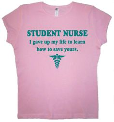 nursing student pictures | STUDENT NURSE I gave up my life shirt