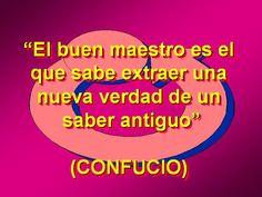 """El buen maestro es el que sabe extraer una nueva verdad de un saber antiguo"""" - Confucio :) !!!"""