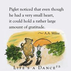 Piglet noticed that even though he had a very small heart, it could hold a rather large amount of gratitude.  ~A.A. Milne